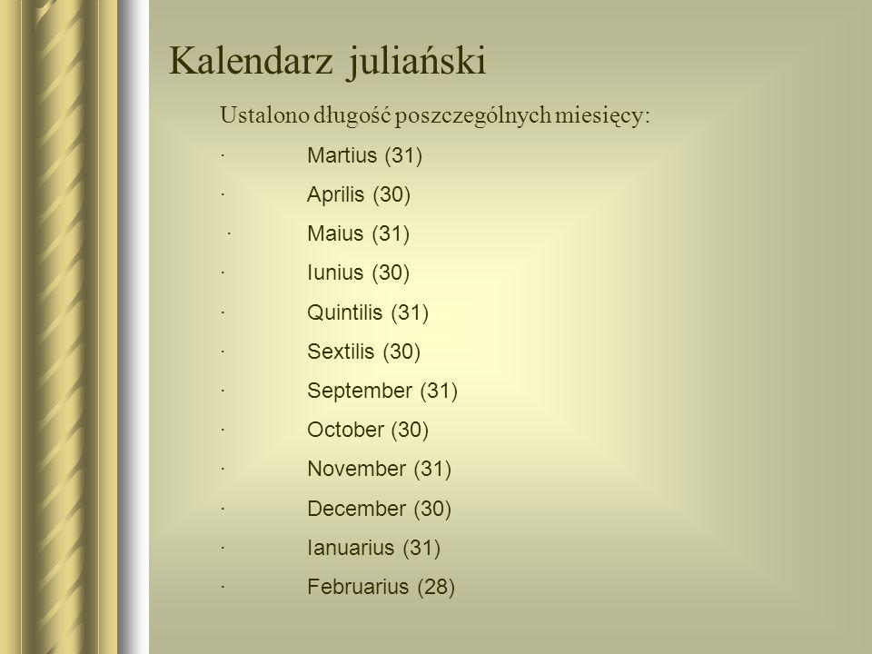 Kalendarz juliański Za czasów cesarza Oktawiana Augusta (9 p.n.e.) zmieniono kolejność miesięcy i ich długość: ·Ianuarius (31) ·Februarius (28) (29 co 4 lata) ·Martius (31) ·Aprilis (30) ·Maius (31) ·Iunius (30) ·Iulius (31) - na cześć Juliusza Cesara ·Augustus (31) - na cześć cesarza Augusta ·September (30) ·October (31) ·November (30) ·December (31)