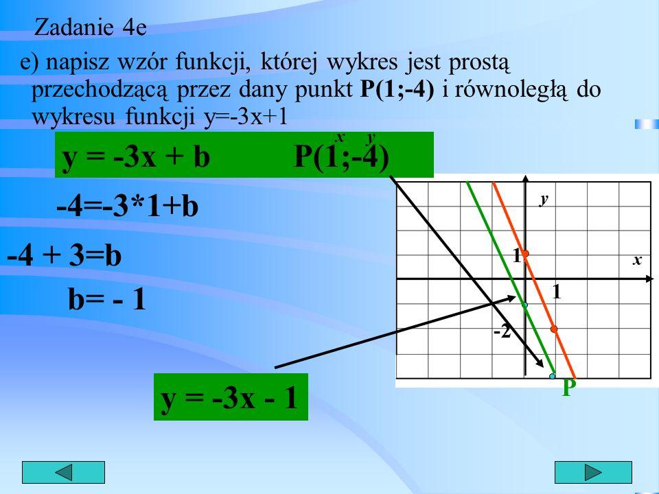 Zadanie 4d d) oblicz, dla jakich argumentów wartości funkcji są większe od 3. y >3 -3x+1 > 3 -3x > 3 - 1 x < y > 3 -3x > 2 /:(-3) y =3