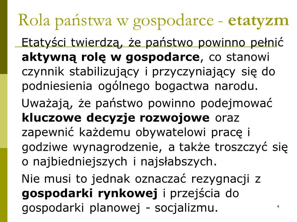 Rola państwa w gospodarce - etatyzm Etatyści twierdzą, że państwo powinno pełnić aktywną rolę w gospodarce, co stanowi czynnik stabilizujący i przyczy
