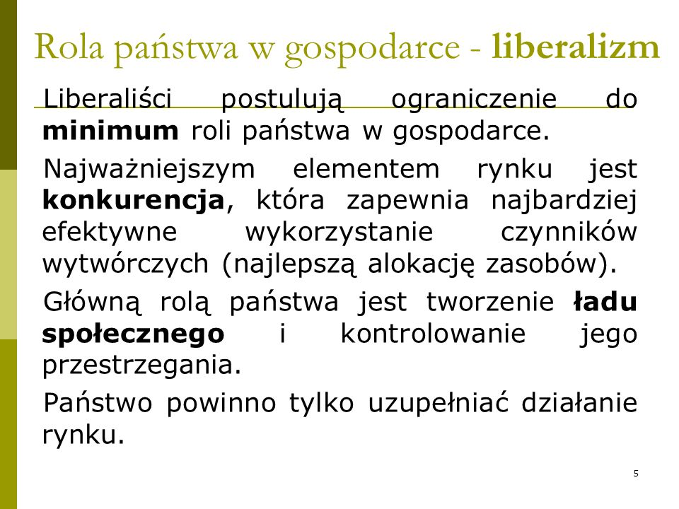 Rola państwa w gospodarce - liberalizm Liberaliści postulują ograniczenie do minimum roli państwa w gospodarce. Najważniejszym elementem rynku jest ko