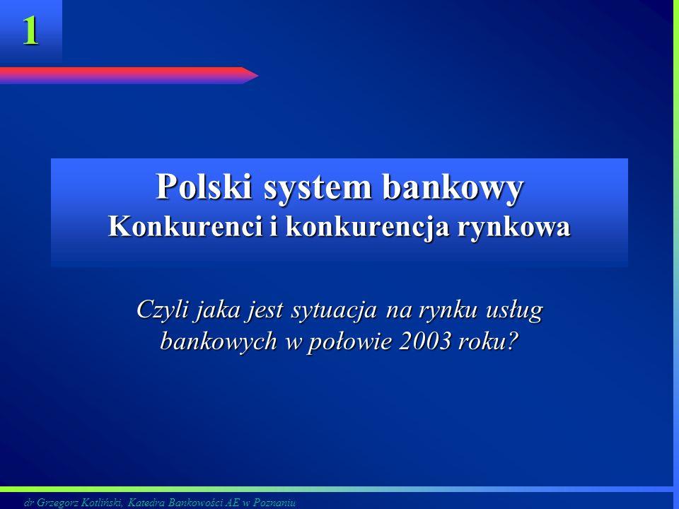 dr Grzegorz Kotliński, Katedra Bankowości AE w Poznaniu 1 Polski system bankowy Konkurenci i konkurencja rynkowa Czyli jaka jest sytuacja na rynku usł