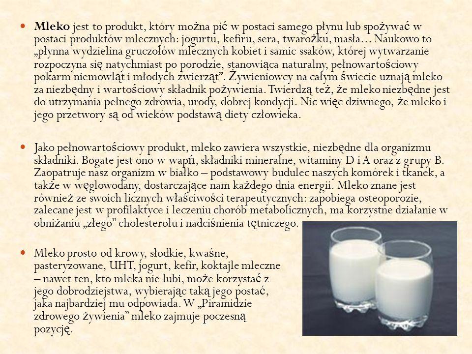 Mleko jest to produkt, który mo ż na pi ć w postaci samego płynu lub spo ż ywa ć w postaci produktów mlecznych: jogurtu, kefiru, sera, twaro ż ku, mas
