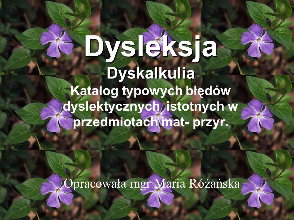 Dysleksja Dyskalkulia Katalog typowych błędów dyslektycznych istotnych w przedmiotach mat- przyr. Opracowała mgr Maria Różańska