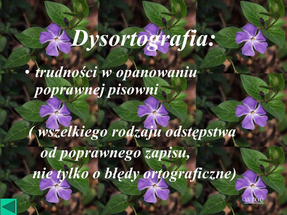 Dysortografia: trudności w opanowaniu poprawnej pisowni ( wszelkiego rodzaju odstępstwa od poprawnego zapisu, nie tylko o błędy ortograficzne) wróć