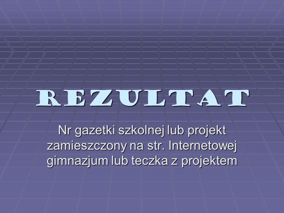 REZULTAT Nr gazetki szkolnej lub projekt zamieszczony na str. Internetowej gimnazjum lub teczka z projektem