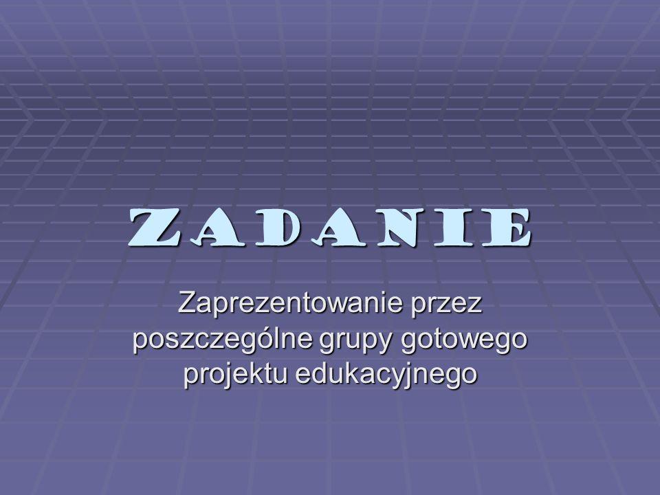 ZADANIE Zaprezentowanie przez poszczególne grupy gotowego projektu edukacyjnego