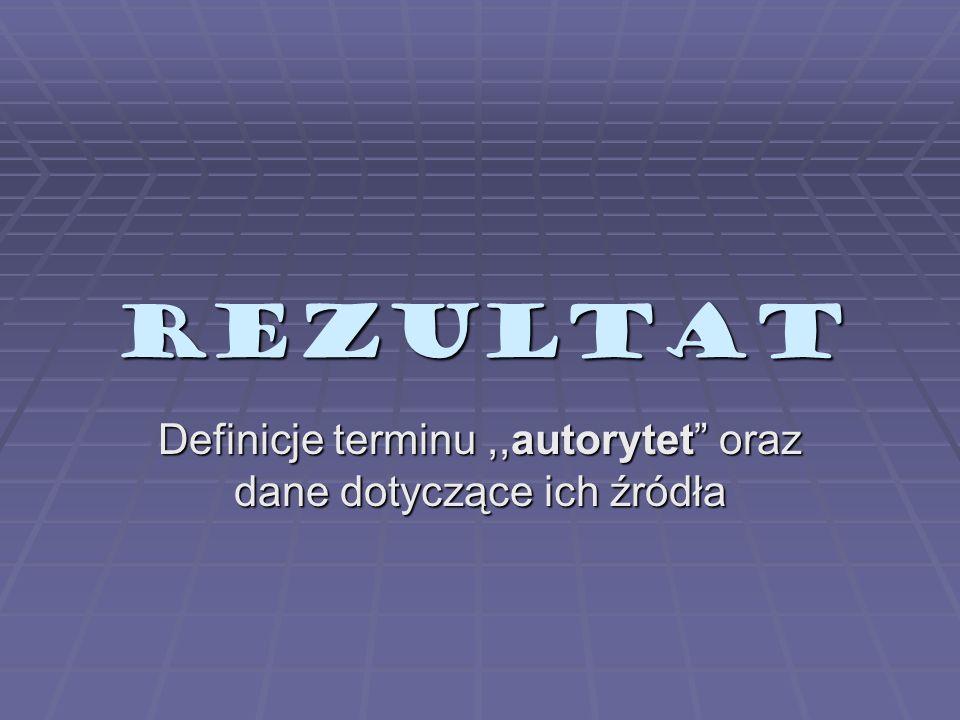 REZULTAT Definicje terminu,,autorytet oraz dane dotyczące ich źródła