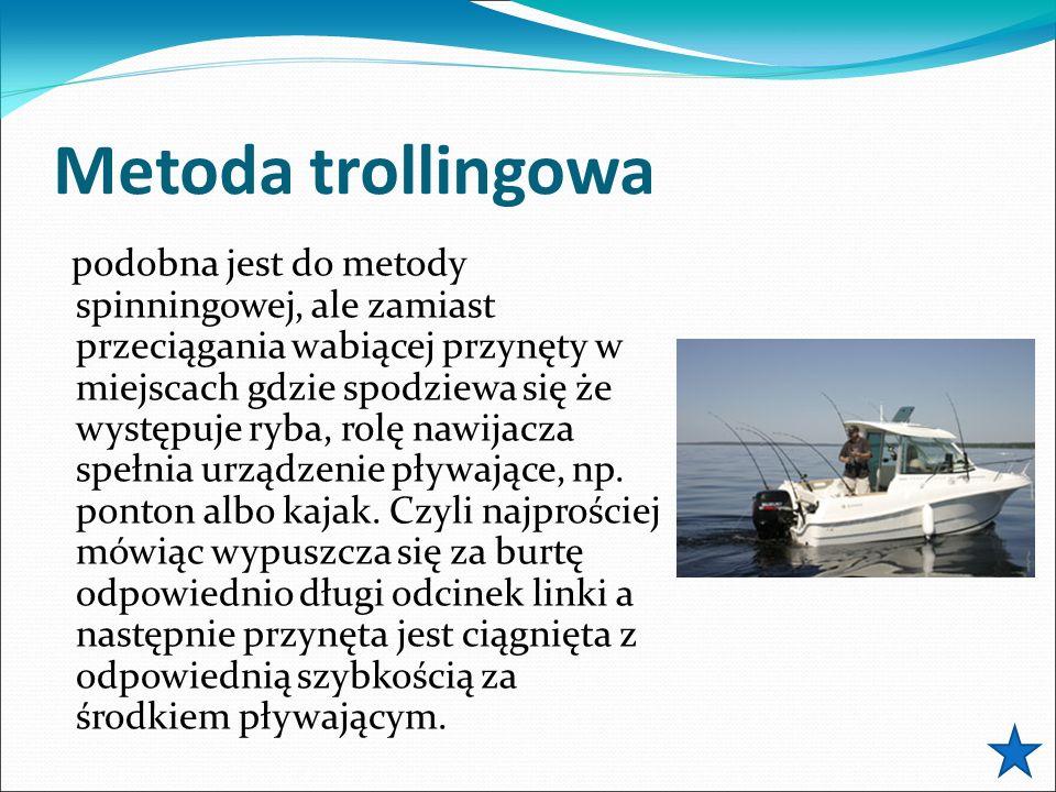 Metoda trollingowa podobna jest do metody spinningowej, ale zamiast przeciągania wabiącej przynęty w miejscach gdzie spodziewa się że występuje ryba, rolę nawijacza spełnia urządzenie pływające, np.