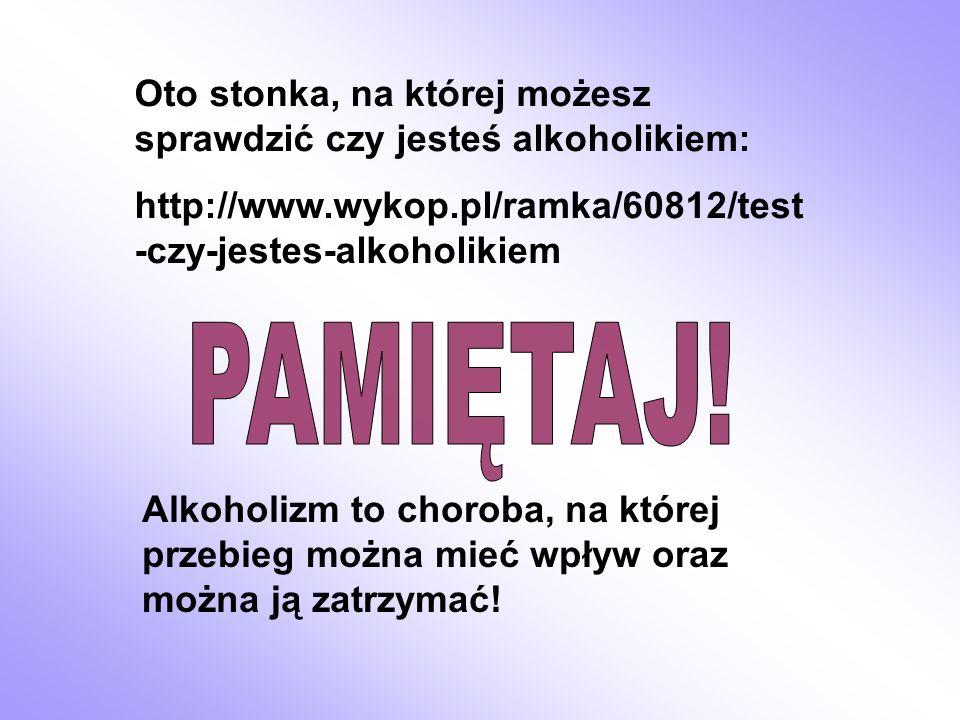 Oto stonka, na której możesz sprawdzić czy jesteś alkoholikiem: http://www.wykop.pl/ramka/60812/test -czy-jestes-alkoholikiem Alkoholizm to choroba, n