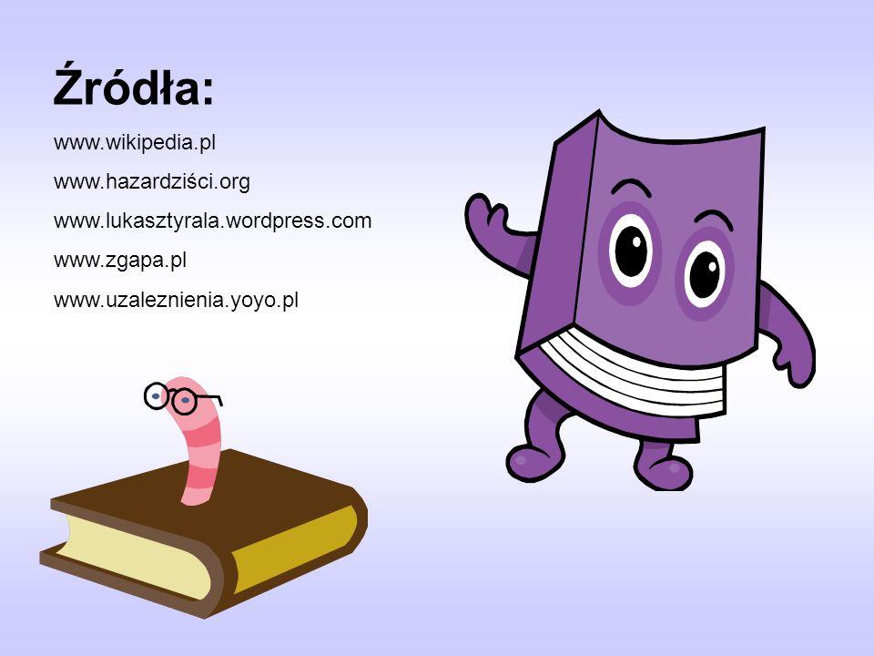Źródła: www.wikipedia.pl www.hazardziści.org www.lukasztyrala.wordpress.com www.zgapa.pl www.uzaleznienia.yoyo.pl