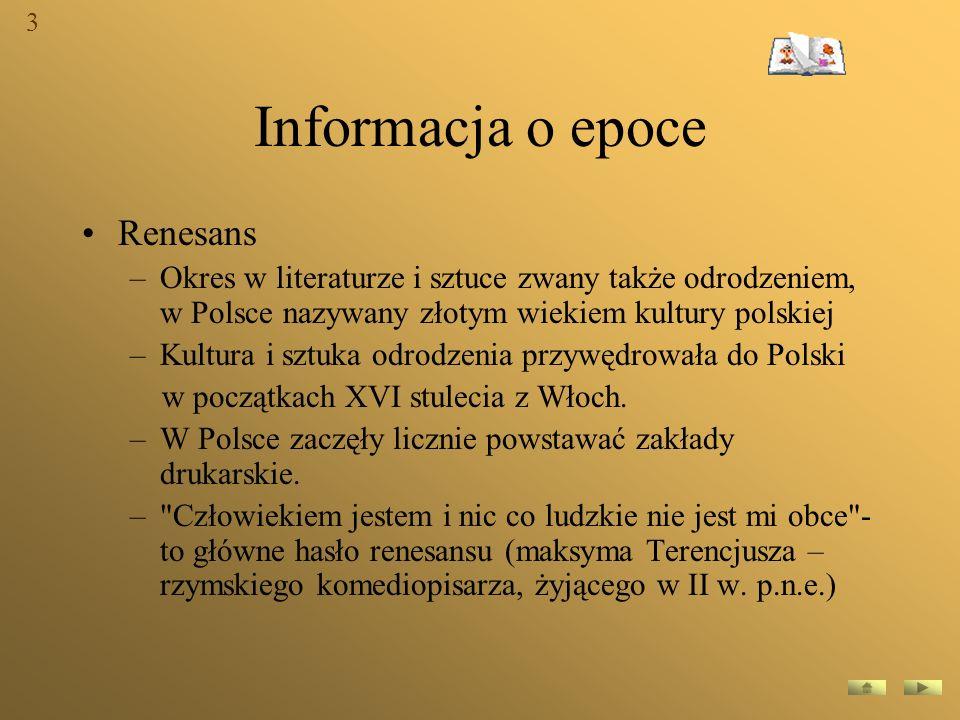 Informacja o epoce Renesans –Okres w literaturze i sztuce zwany także odrodzeniem, w Polsce nazywany złotym wiekiem kultury polskiej –Kultura i sztuka
