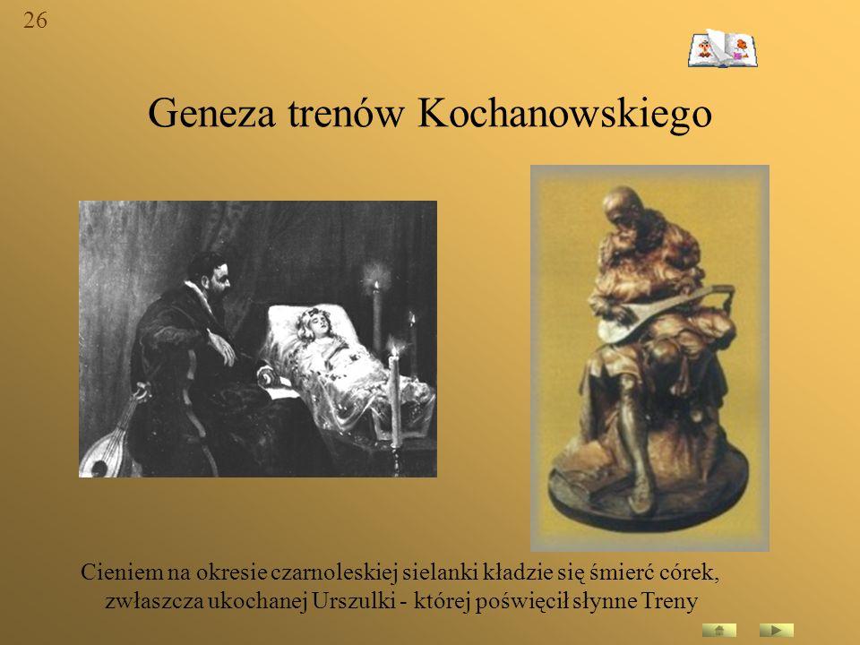 Geneza trenów Kochanowskiego Cieniem na okresie czarnoleskiej sielanki kładzie się śmierć córek, zwłaszcza ukochanej Urszulki - której poświęcił słynn