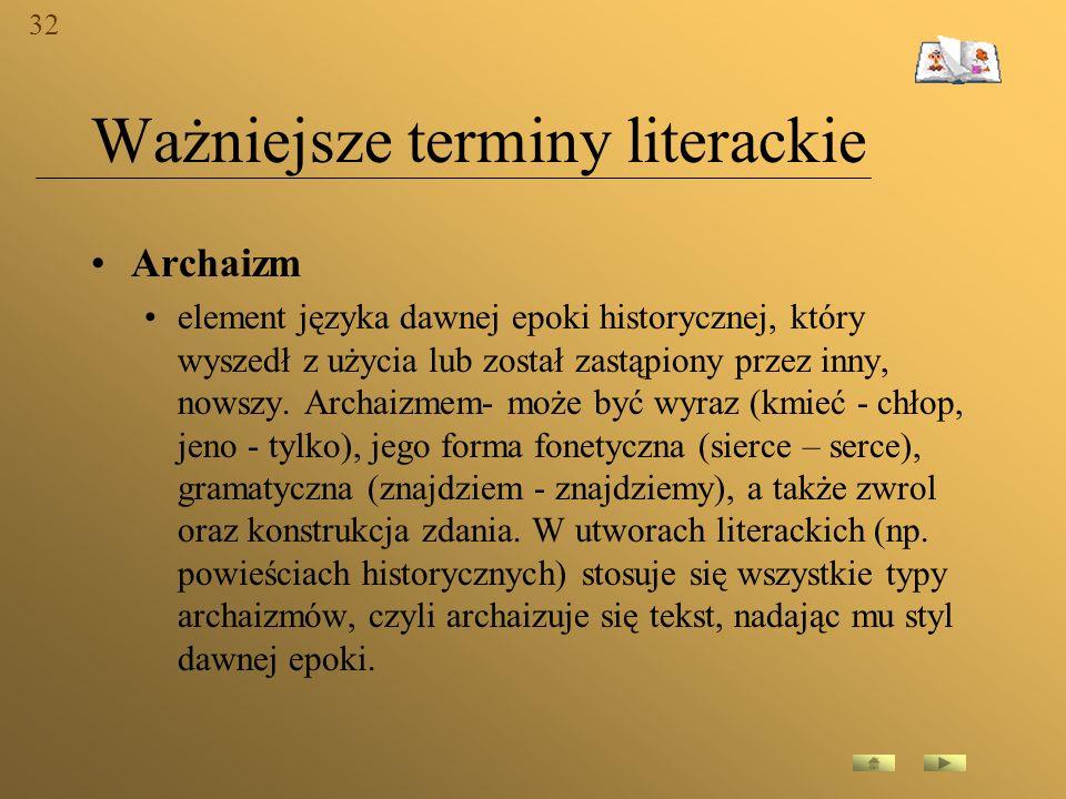 Ważniejsze terminy literackie Archaizm element języka dawnej epoki historycznej, który wyszedł z użycia lub został zastąpiony przez inny, nowszy. Arch