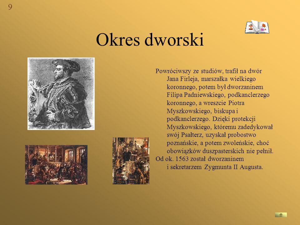 Okres dworski Powróciwszy ze studiów, trafił na dwór Jana Firleja, marszałka wielkiego koronnego, potem był dworzaninem Filipa Padniewskiego, podkancl