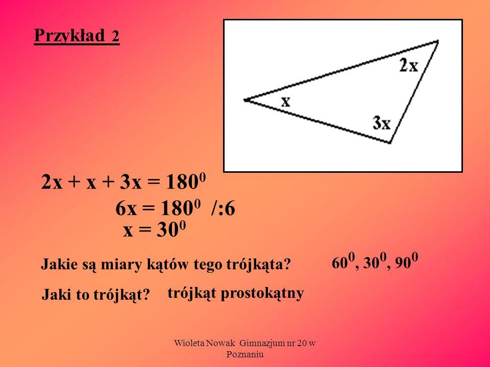 Wioleta Nowak Gimnazjum nr 20 w Poznaniu Przykład 2 2x + x + 3x = 180 0 Jakie są miary kątów tego trójkąta? 6x = 180 0 /:6 x = 30 0 60 0, 30 0, 90 0 J
