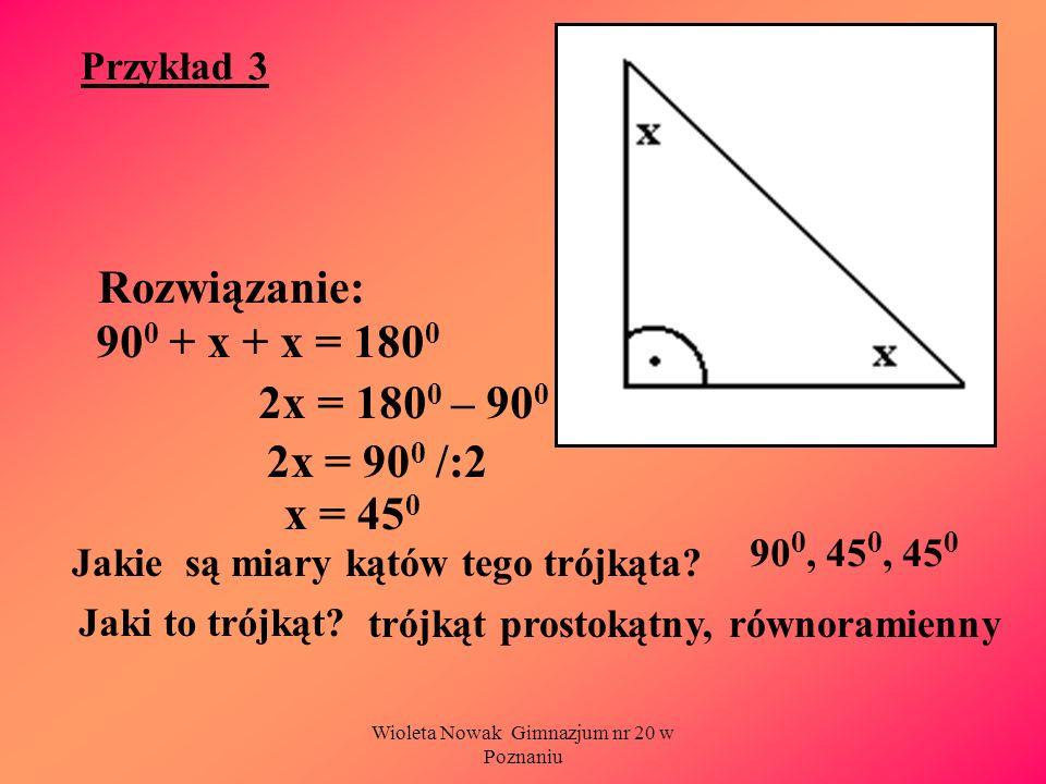 Wioleta Nowak Gimnazjum nr 20 w Poznaniu Przykład 3 Rozwiązanie: Jakie są miary kątów tego trójkąta? 90 0 + x + x = 180 0 2x = 180 0 – 90 0 2x = 90 0
