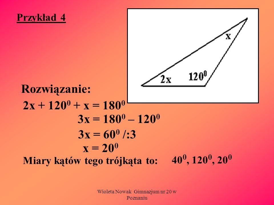 Wioleta Nowak Gimnazjum nr 20 w Poznaniu Przykład 4 Rozwiązanie: Miary kątów tego trójkąta to: 2x + 120 0 + x = 180 0 3x = 180 0 – 120 0 3x = 60 0 /:3