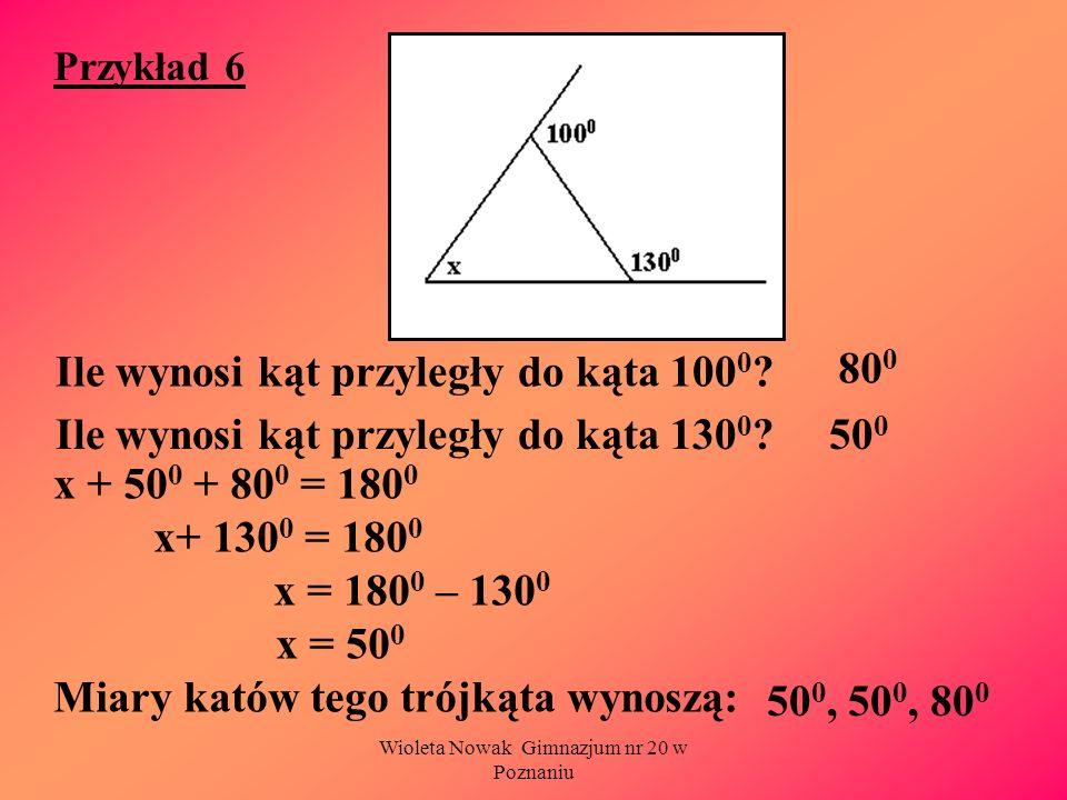 Wioleta Nowak Gimnazjum nr 20 w Poznaniu Przykład 6 Ile wynosi kąt przyległy do kąta 100 0 ? Ile wynosi kąt przyległy do kąta 130 0 ? x + 50 0 + 80 0