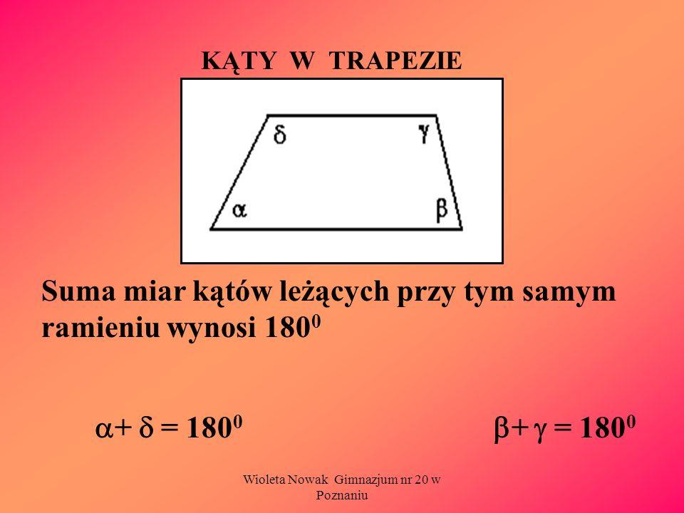Wioleta Nowak Gimnazjum nr 20 w Poznaniu KĄTY W TRAPEZIE Suma miar kątów leżących przy tym samym ramieniu wynosi 180 0 + = 180 0 + = 180 0
