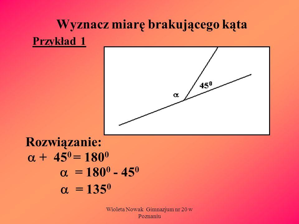 Wioleta Nowak Gimnazjum nr 20 w Poznaniu Wyznacz miarę brakującego kąta Rozwiązanie: Przykład 1 + 45 0 = 180 0 = 180 0 - 45 0 = 135 0