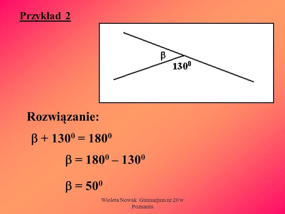 Wioleta Nowak Gimnazjum nr 20 w Poznaniu Przykład 2 Rozwiązanie: + 130 0 = 180 0 = 180 0 – 130 0 = 50 0