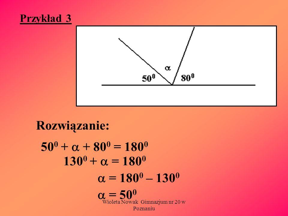 Wioleta Nowak Gimnazjum nr 20 w Poznaniu Przykład 3 Rozwiązanie: 50 0 + + 80 0 = 180 0 130 0 + = 180 0 = 180 0 – 130 0 = 50 0