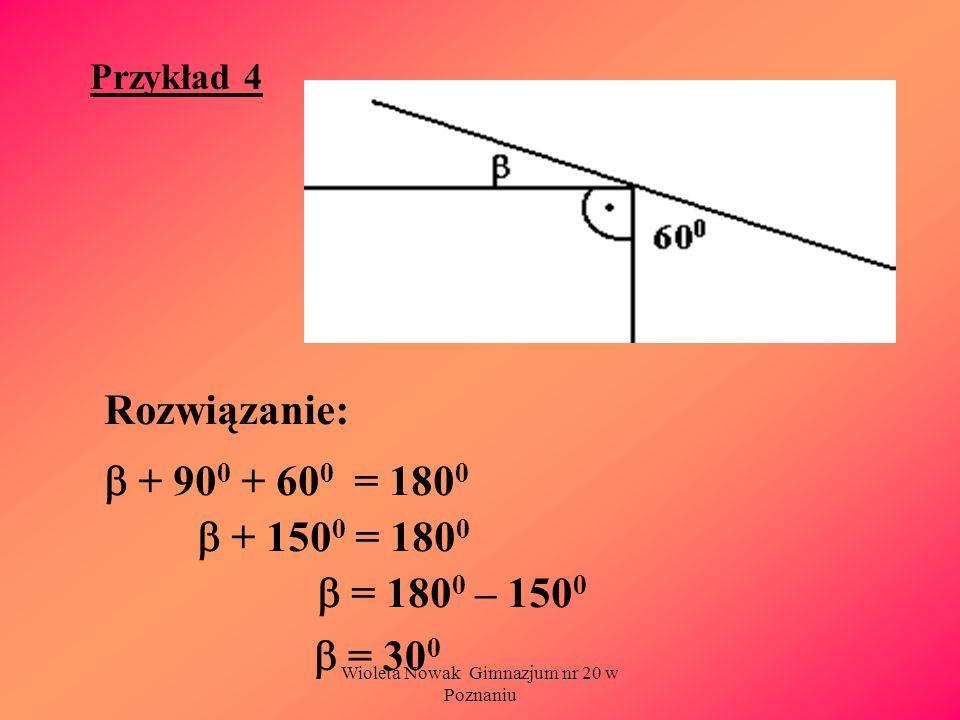 Wioleta Nowak Gimnazjum nr 20 w Poznaniu Przykład 4 Rozwiązanie: + 90 0 + 60 0 = 180 0 + 150 0 = 180 0 = 180 0 – 150 0 = 30 0