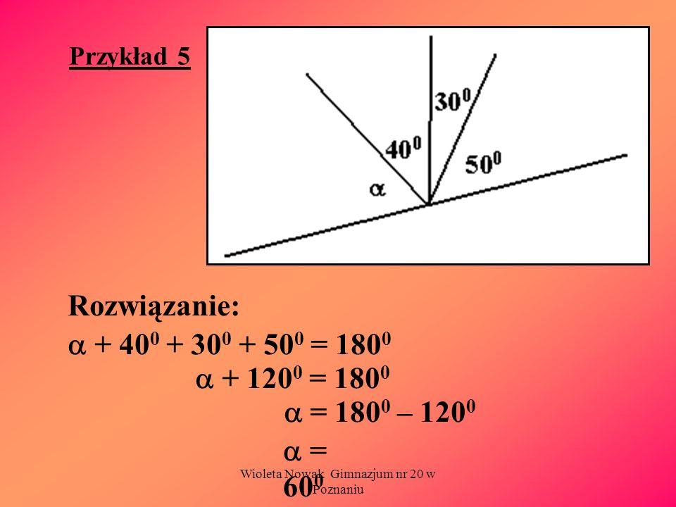 Wioleta Nowak Gimnazjum nr 20 w Poznaniu Przykład 5 Rozwiązanie: + 40 0 + 30 0 + 50 0 = 180 0 + 120 0 = 180 0 = 180 0 – 120 0 = 60 0