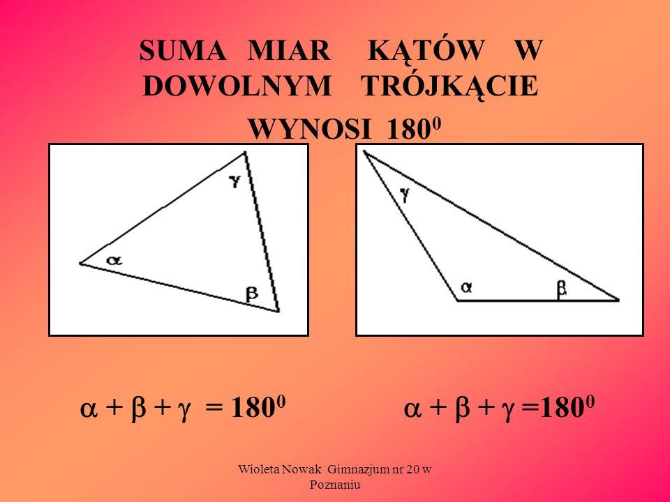 Wioleta Nowak Gimnazjum nr 20 w Poznaniu SUMA MIAR KĄTÓW W DOWOLNYM TRÓJKĄCIE WYNOSI 180 0 + + = 180 0 + + =180 0