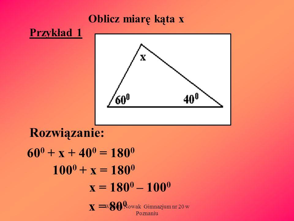 Wioleta Nowak Gimnazjum nr 20 w Poznaniu Oblicz miarę kąta x Przykład 1 Rozwiązanie: 60 0 + x + 40 0 = 180 0 100 0 + x = 180 0 x = 180 0 – 100 0 x = 8
