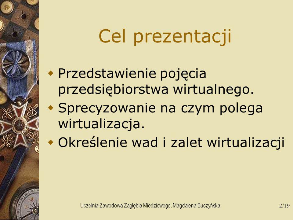 Uczelnia Zawodowa Zagłębia Miedziowego, Magdalena Buczyńska2/19 Cel prezentacji Przedstawienie pojęcia przedsiębiorstwa wirtualnego. Sprecyzowanie na