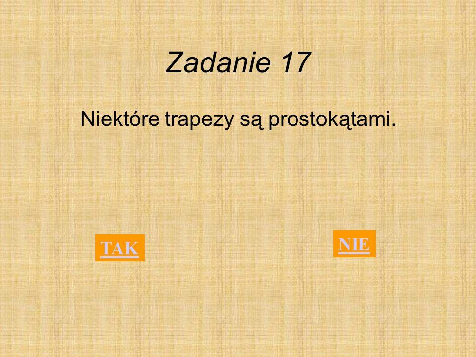 Zadanie 17 Niektóre trapezy są prostokątami. TAK NIE
