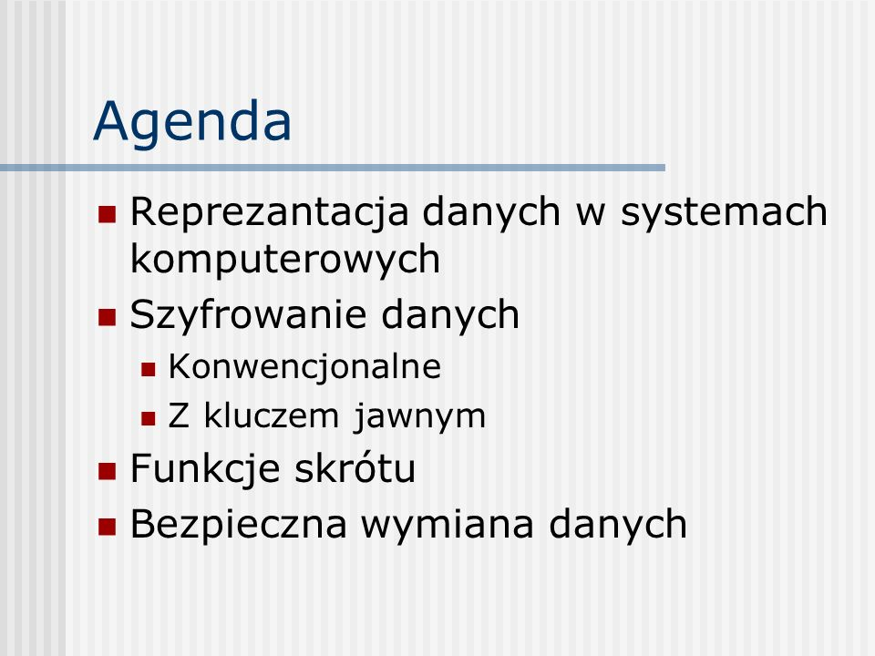 Agenda Reprezantacja danych w systemach komputerowych Szyfrowanie danych Konwencjonalne Z kluczem jawnym Funkcje skrótu Bezpieczna wymiana danych