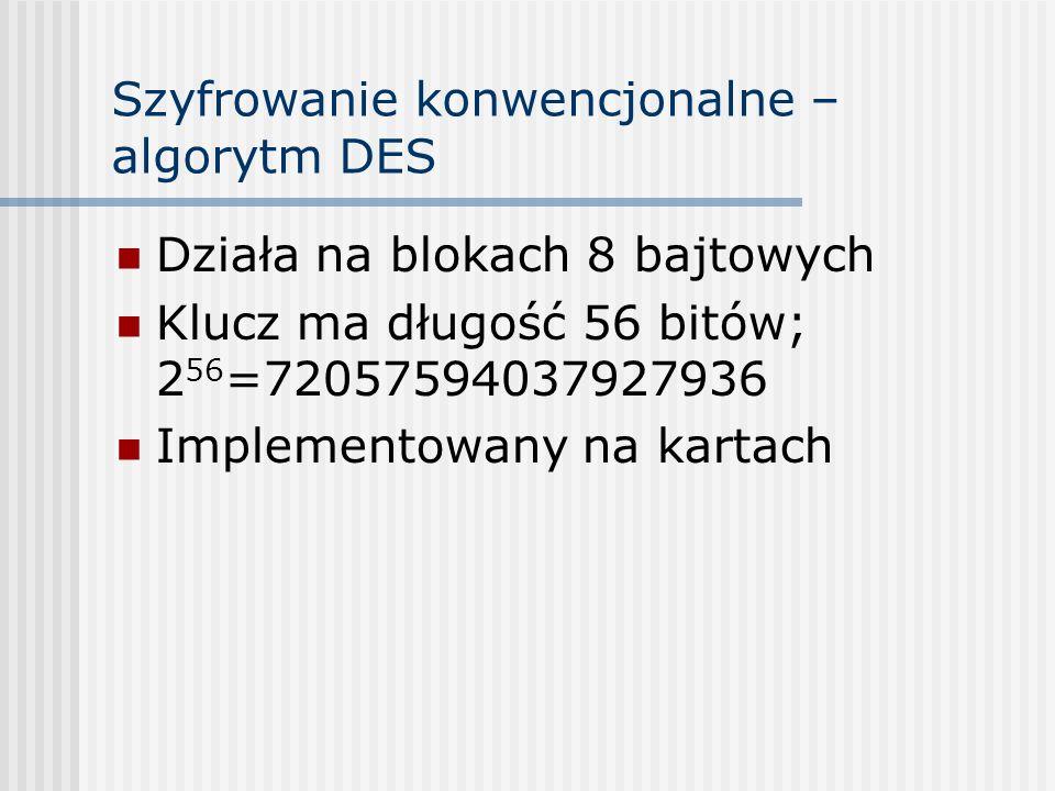 Szyfrowanie konwencjonalne – algorytm DES Działa na blokach 8 bajtowych Klucz ma długość 56 bitów; 2 56 =72057594037927936 Implementowany na kartach
