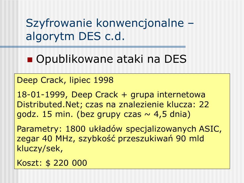 Szyfrowanie konwencjonalne – algorytm DES c.d. Opublikowane ataki na DES Deep Crack, lipiec 1998 18-01-1999, Deep Crack + grupa internetowa Distribute