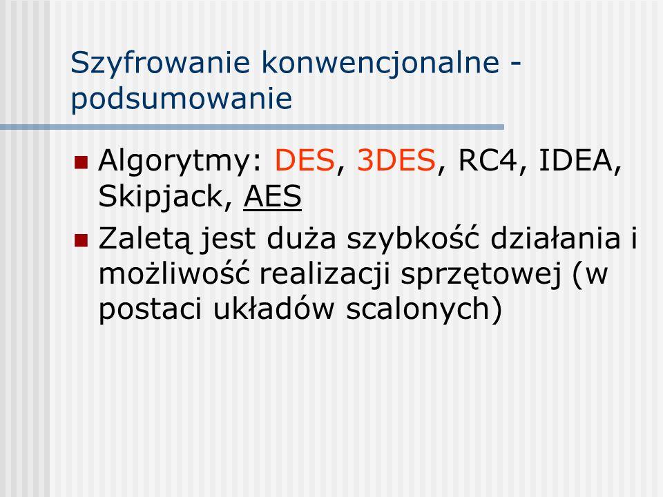 Szyfrowanie konwencjonalne - podsumowanie Algorytmy: DES, 3DES, RC4, IDEA, Skipjack, AES Zaletą jest duża szybkość działania i możliwość realizacji sp