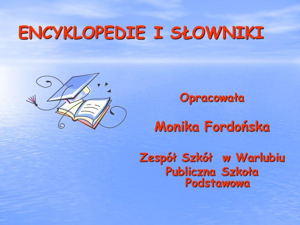 ENCYKLOPEDIE I SŁOWNIKI Opracowała Monika Fordońska Zespół Szkół w Warlubiu Publiczna Szkoła Podstawowa