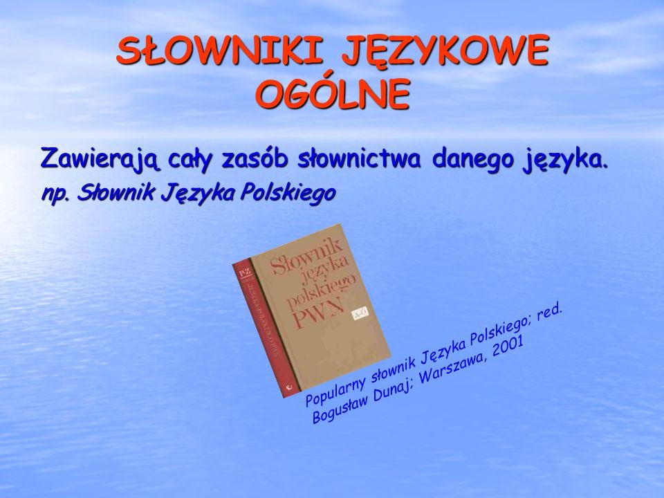 SŁOWNIKI JĘZYKOWE OGÓLNE Zawierają cały zasób słownictwa danego języka. np. Słownik Języka Polskiego Popularny słownik Języka Polskiego; red. Bogusław