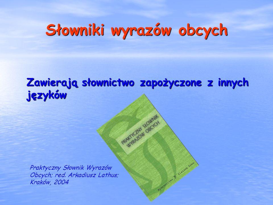Słowniki wyrazów obcych Zawierają słownictwo zapożyczone z innych języków Praktyczny Słownik Wyrazów Obcych; red. Arkadiusz Lathus; Kraków, 2004