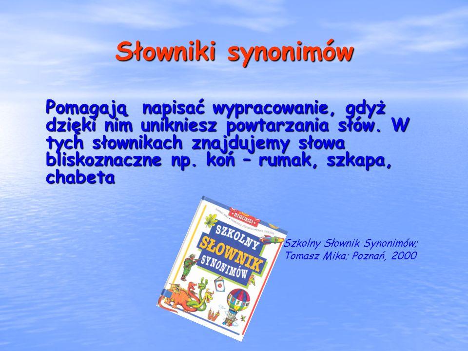 Słowniki synonimów Pomagają napisać wypracowanie, gdyż dzięki nim unikniesz powtarzania słów. W tych słownikach znajdujemy słowa bliskoznaczne np. koń