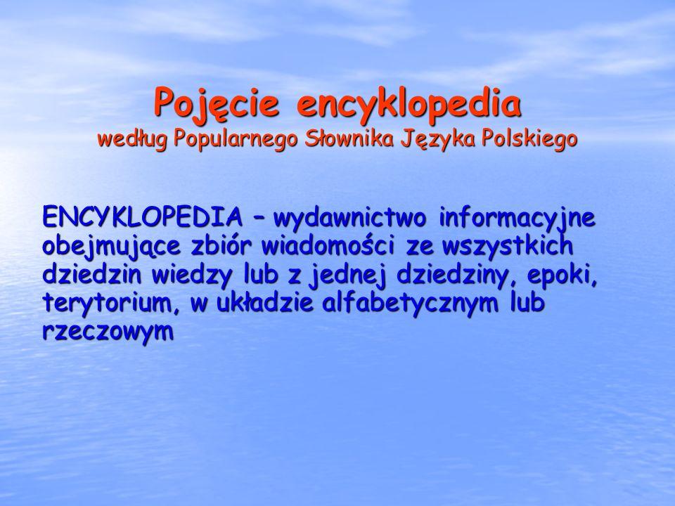 Pojęcie encyklopedia według Popularnego Słownika Języka Polskiego ENCYKLOPEDIA – wydawnictwo informacyjne obejmujące zbiór wiadomości ze wszystkich dz