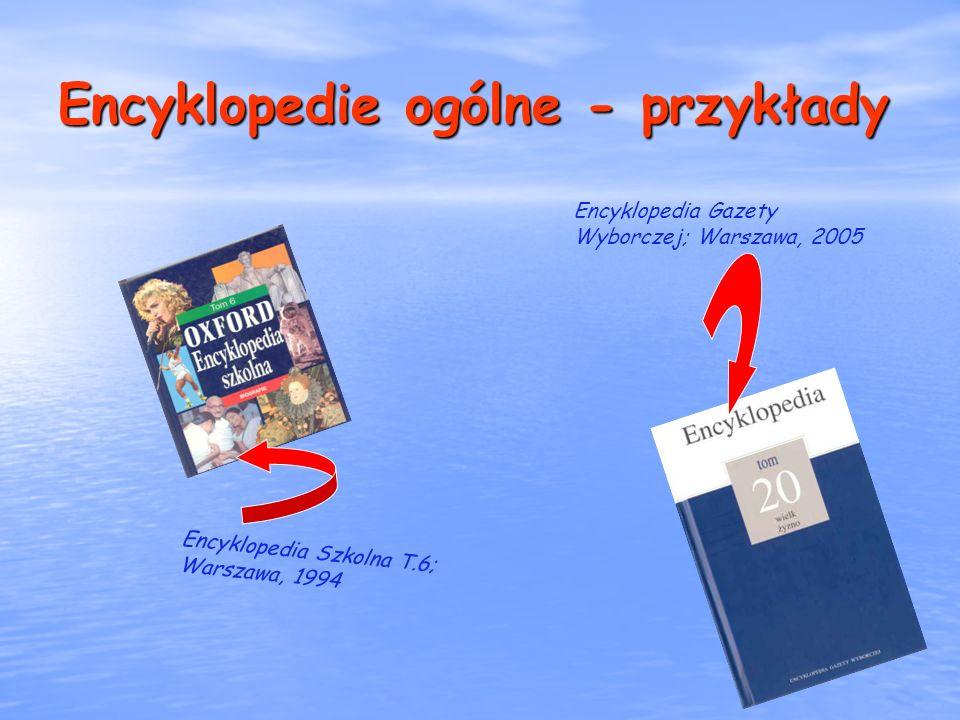 Encyklopedie ogólne - przykłady Encyklopedia Szkolna T.6; Warszawa, 1994 Encyklopedia Gazety Wyborczej; Warszawa, 2005