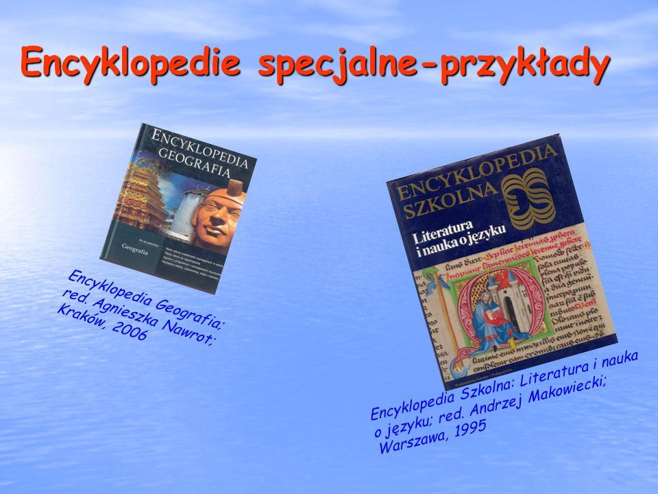 Encyklopedie specjalne-przykłady Encyklopedia Geografia; red. Agnieszka Nawrot; Kraków, 2006 Encyklopedia Szkolna: Literatura i nauka o języku; red. A