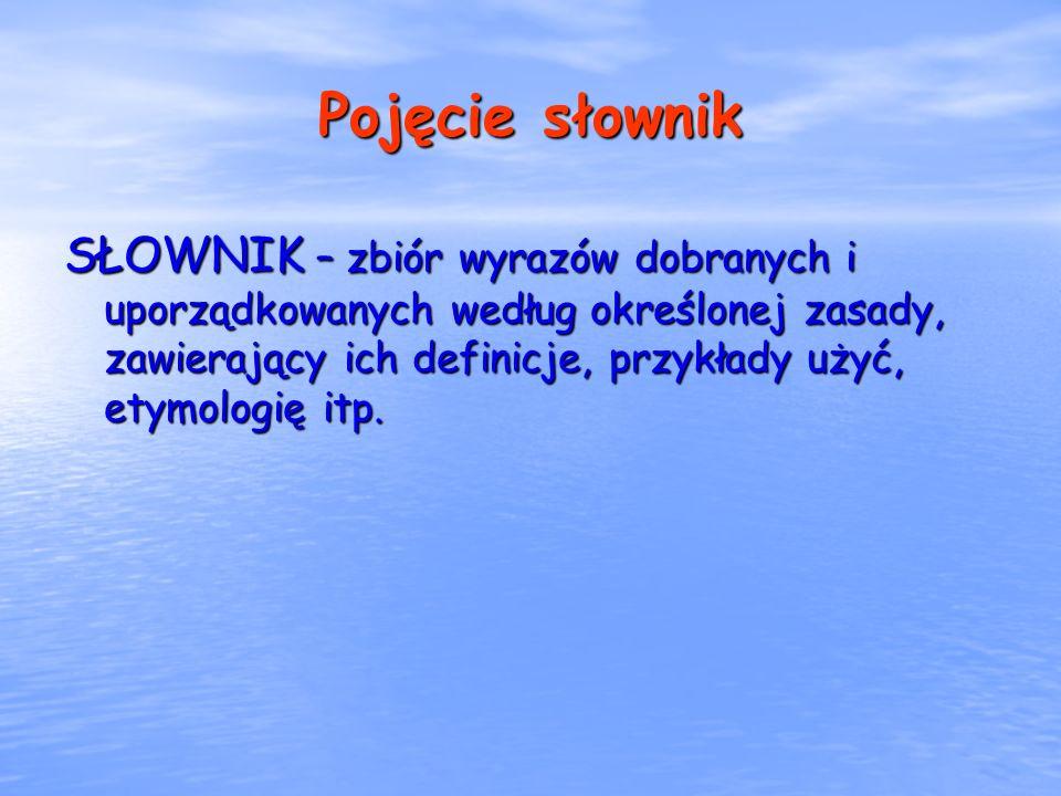 Pojęcie słownik SŁOWNIK – zbiór wyrazów dobranych i uporządkowanych według określonej zasady, zawierający ich definicje, przykłady użyć, etymologię it