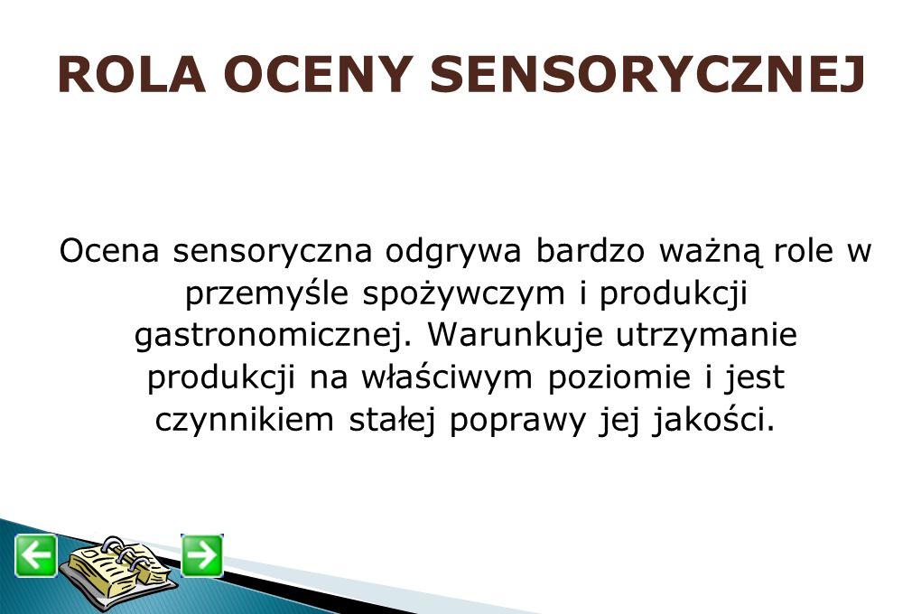 ROLA OCENY SENSORYCZNEJ Ocena sensoryczna odgrywa bardzo ważną role w przemyśle spożywczym i produkcji gastronomicznej. Warunkuje utrzymanie produkcji