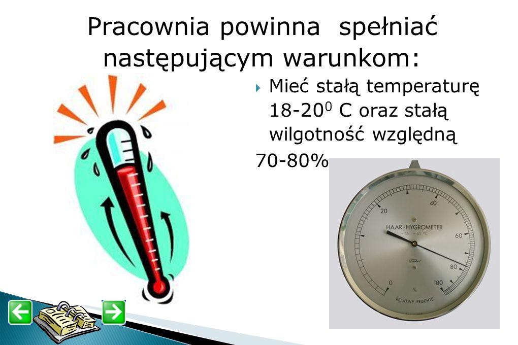 Pracownia powinna spełniać następującym warunkom: Mieć stałą temperaturę 18- 20 0 С oraz stałą wilgotność względną 70-80%