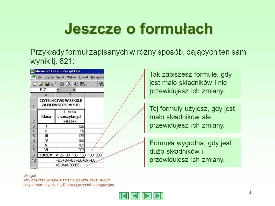 4 Jeszcze o formułach Przykłady formuł zapisanych w różny sposób, dających ten sam wynik tj. 821: Uwaga! Aby obejrzeć kolejne elementy pokazu, klikaj
