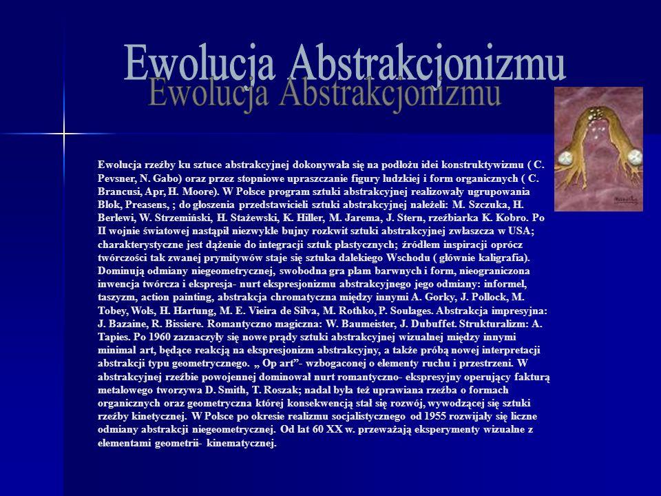 Ewolucja rzeźby ku sztuce abstrakcyjnej dokonywała się na podłożu idei konstruktywizmu ( C. Pevsner, N. Gabo) oraz przez stopniowe upraszczanie figury