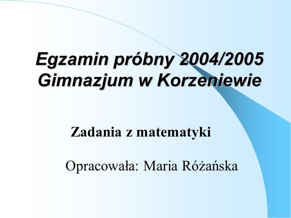 Egzamin próbny 2004/2005 Gimnazjum w Korzeniewie Opracowała: Maria Różańska Zadania z matematyki