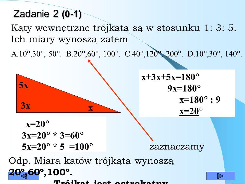 Zadanie 2 (0-1) Zadanie 2 (0-1) 3x x 5x x+3x+5x=180 º 9x=180 º x=180 º : 9 x=20 º x=20 º 3x=20 º * 3=60 º 5x=20 º * 5 =100 º Odp.